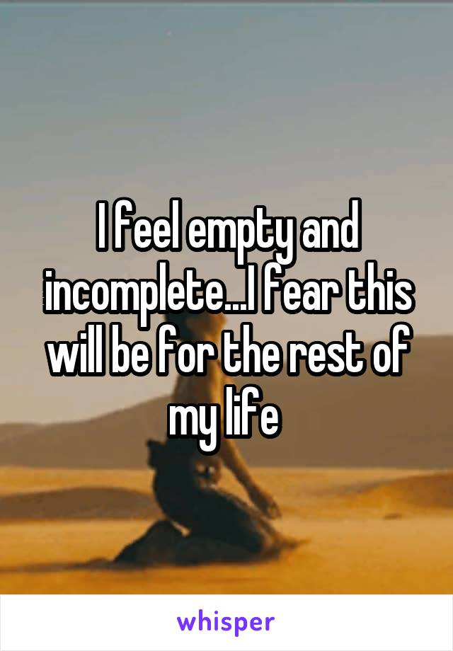 I feel empty and incomplete...I fear this will be for the rest of my life