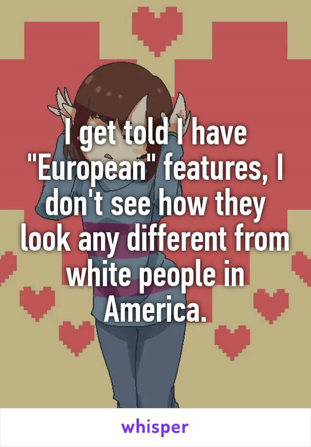 "I get told I have ""European"" features, I don't see how they look any different from white people in America."