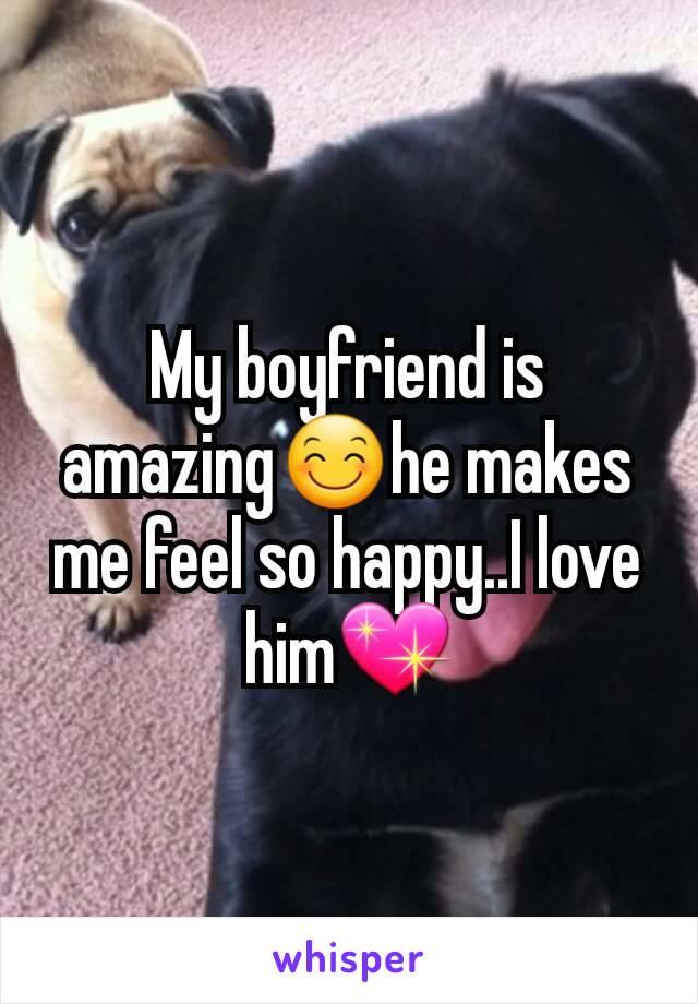 My boyfriend is amazing😊he makes me feel so happy..I love him💖
