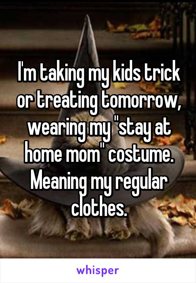 """I'm taking my kids trick or treating tomorrow, wearing my """"stay at home mom"""" costume. Meaning my regular clothes."""
