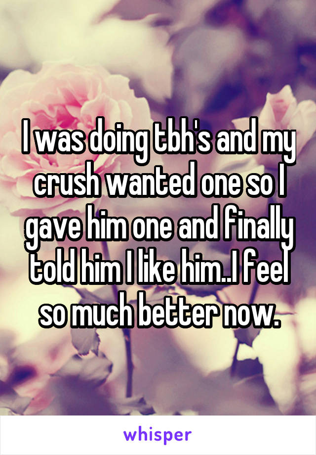 I was doing tbh's and my crush wanted one so I gave him one and finally told him I like him..I feel so much better now.