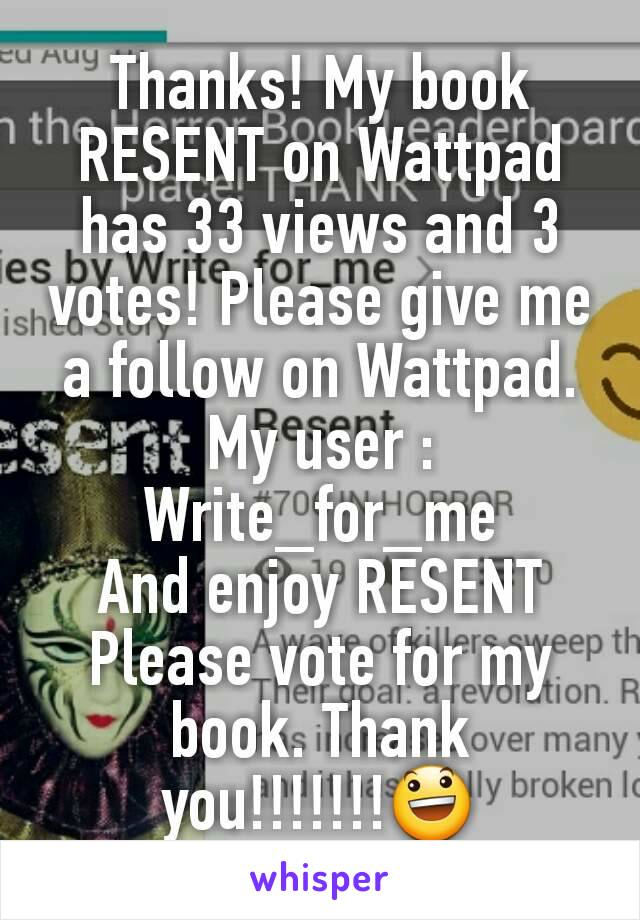 Thanks! My book RESENT on Wattpad has 33 views and 3 votes! Please give me a follow on Wattpad. My user : Write_for_me And enjoy RESENT Please vote for my book. Thank you!!!!!!!😃