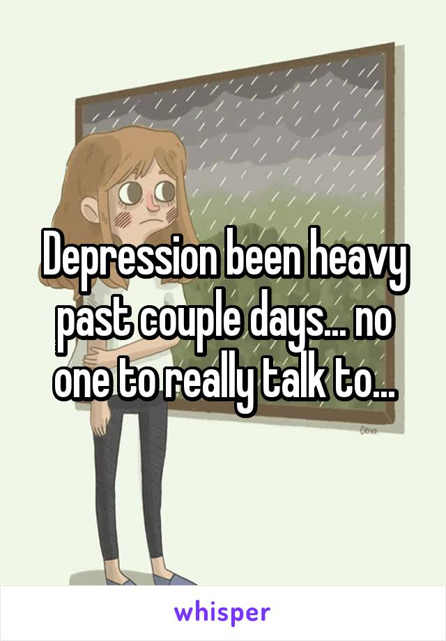 Depression been heavy past couple days... no one to really talk to...