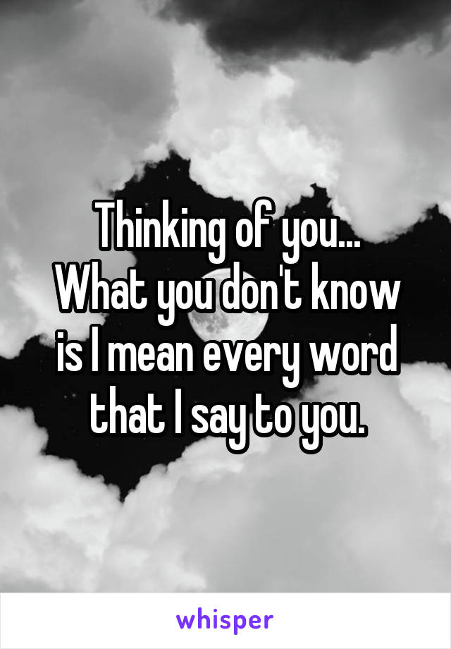 Thinking of you... What you don't know is I mean every word that I say to you.