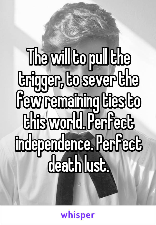 The will to pull the trigger, to sever the few remaining ties to this world. Perfect independence. Perfect death lust.