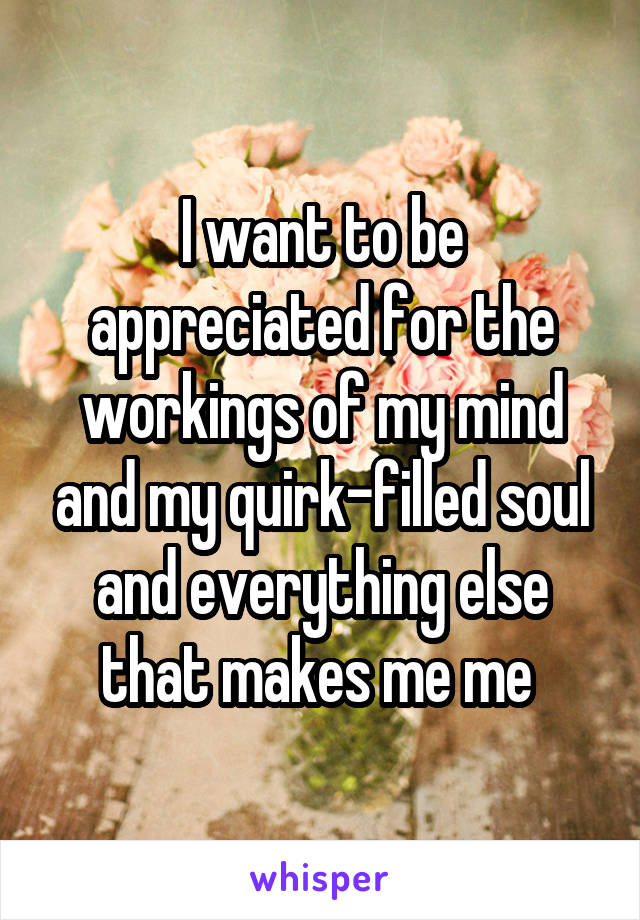 I want to be appreciated for the workings of my mind and my quirk-filled soul and everything else that makes me me