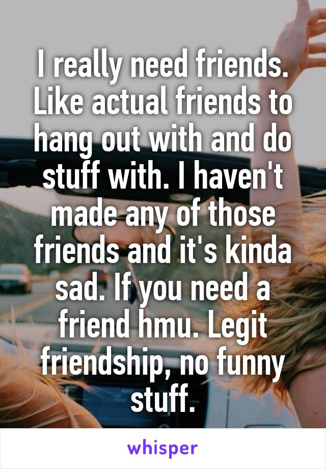 I really need friends. Like actual friends to hang out with and do stuff with. I haven't made any of those friends and it's kinda sad. If you need a friend hmu. Legit friendship, no funny stuff.