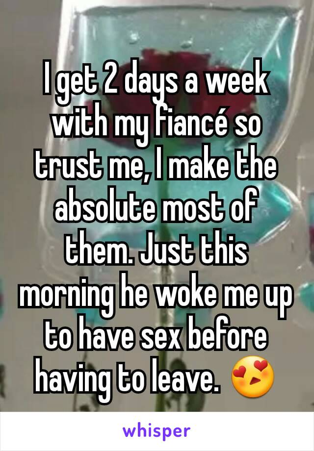 I get 2 days a week with my fiancé so trust me, I make the absolute most of them. Just this morning he woke me up to have sex before having to leave. 😍