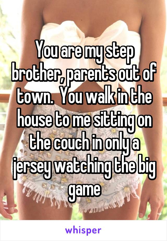 You are my step brother, parents out of town.  You walk in the house to me sitting on the couch in only a jersey watching the big game