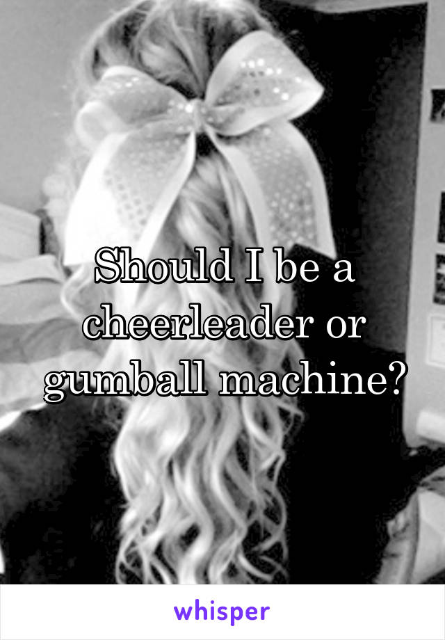 Should I be a cheerleader or gumball machine?