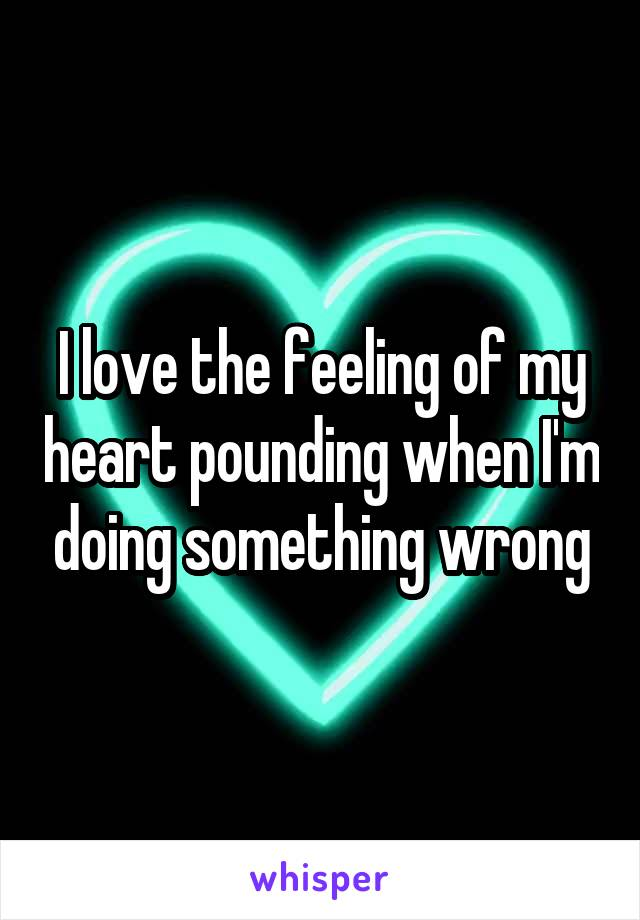 I love the feeling of my heart pounding when I'm doing something wrong