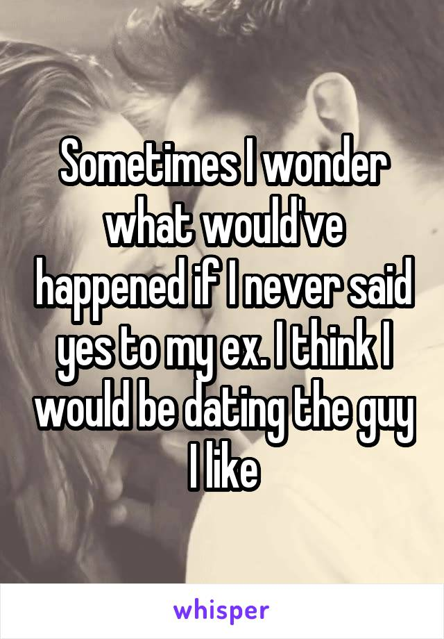 Sometimes I wonder what would've happened if I never said yes to my ex. I think I would be dating the guy I like