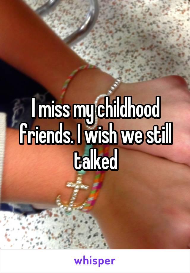 I miss my childhood friends. I wish we still talked