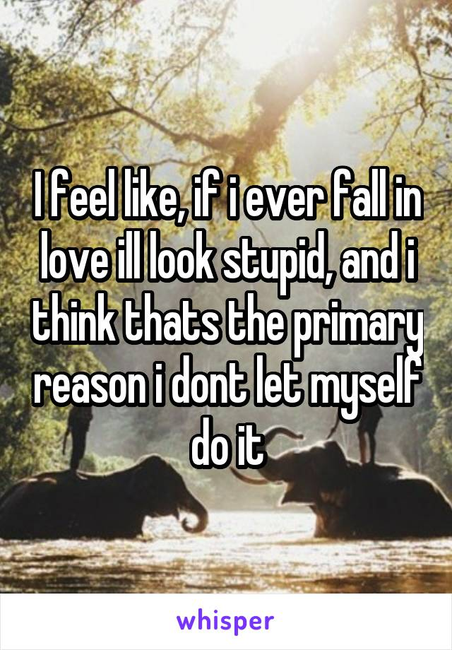 I feel like, if i ever fall in love ill look stupid, and i think thats the primary reason i dont let myself do it