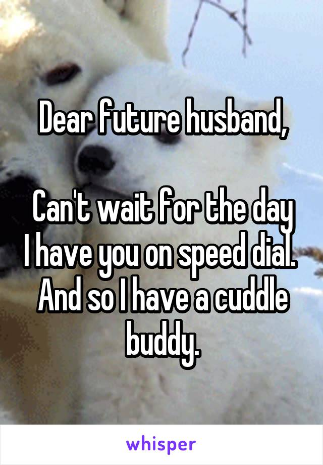 Dear future husband,  Can't wait for the day I have you on speed dial.  And so I have a cuddle buddy.