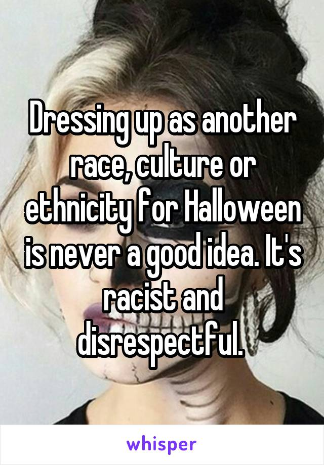 Dressing up as another race, culture or ethnicity for Halloween is never a good idea. It's racist and disrespectful.