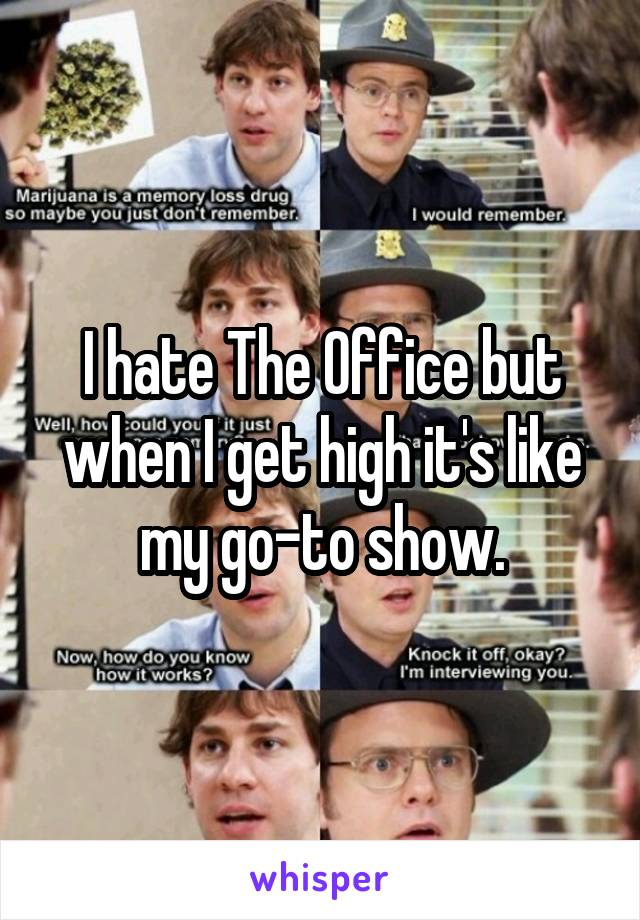 I hate The Office but when I get high it's like my go-to show.