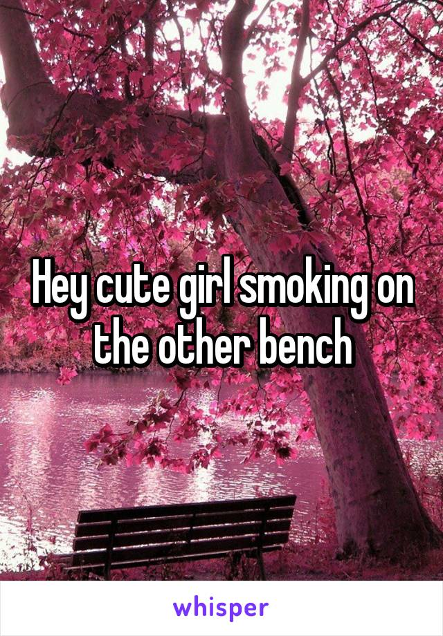 Hey cute girl smoking on the other bench