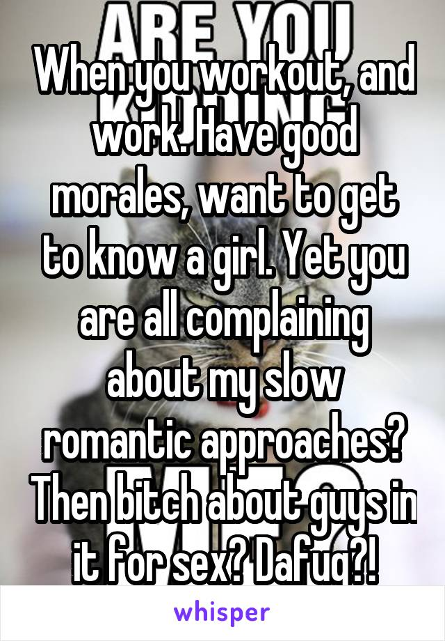 When you workout, and work. Have good morales, want to get to know a girl. Yet you are all complaining about my slow romantic approaches? Then bitch about guys in it for sex? Dafuq?!