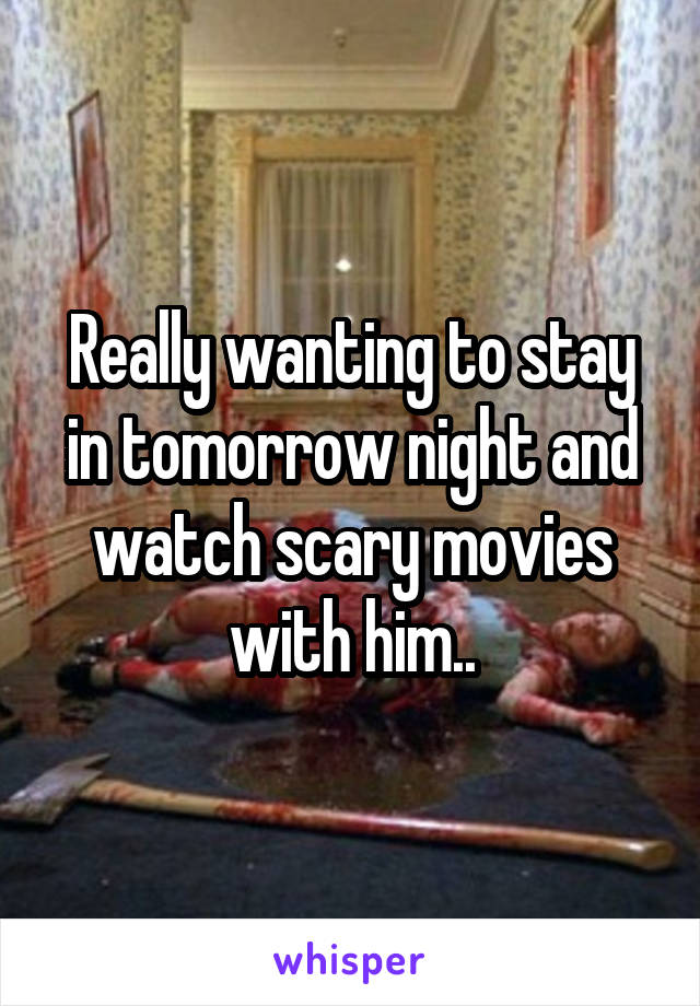 Really wanting to stay in tomorrow night and watch scary movies with him..