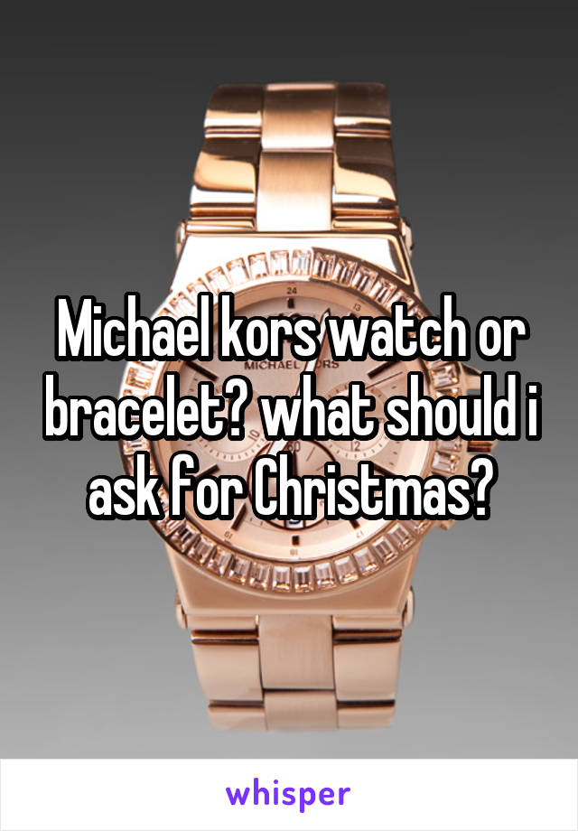 Michael kors watch or bracelet? what should i ask for Christmas?
