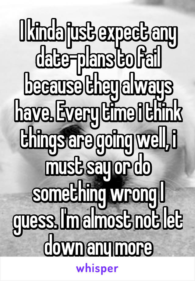 I kinda just expect any date-plans to fail because they always have. Every time i think things are going well, i must say or do something wrong I guess. I'm almost not let down any more