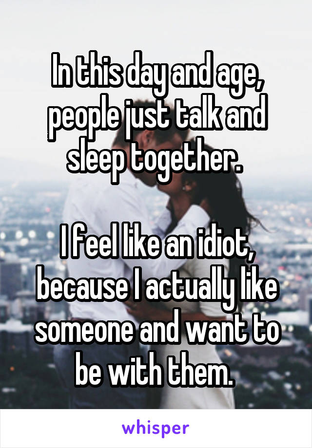 In this day and age, people just talk and sleep together.   I feel like an idiot, because I actually like someone and want to be with them.