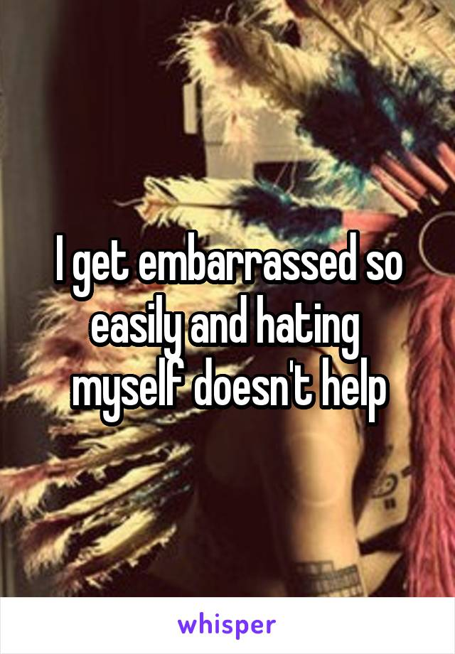 I get embarrassed so easily and hating  myself doesn't help