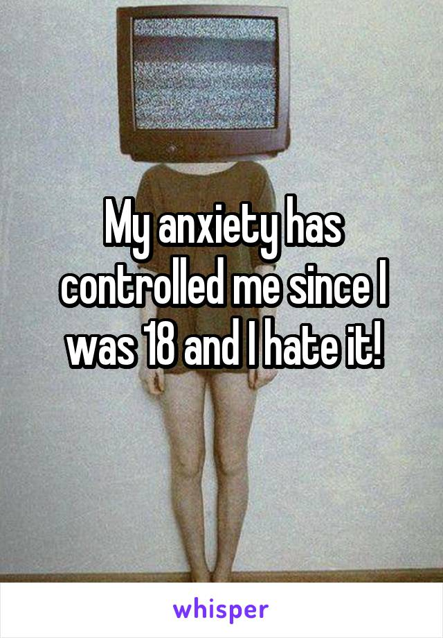 My anxiety has controlled me since I was 18 and I hate it!