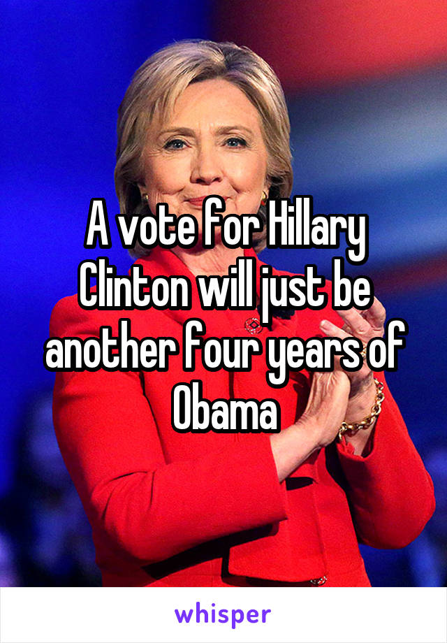 A vote for Hillary Clinton will just be another four years of Obama