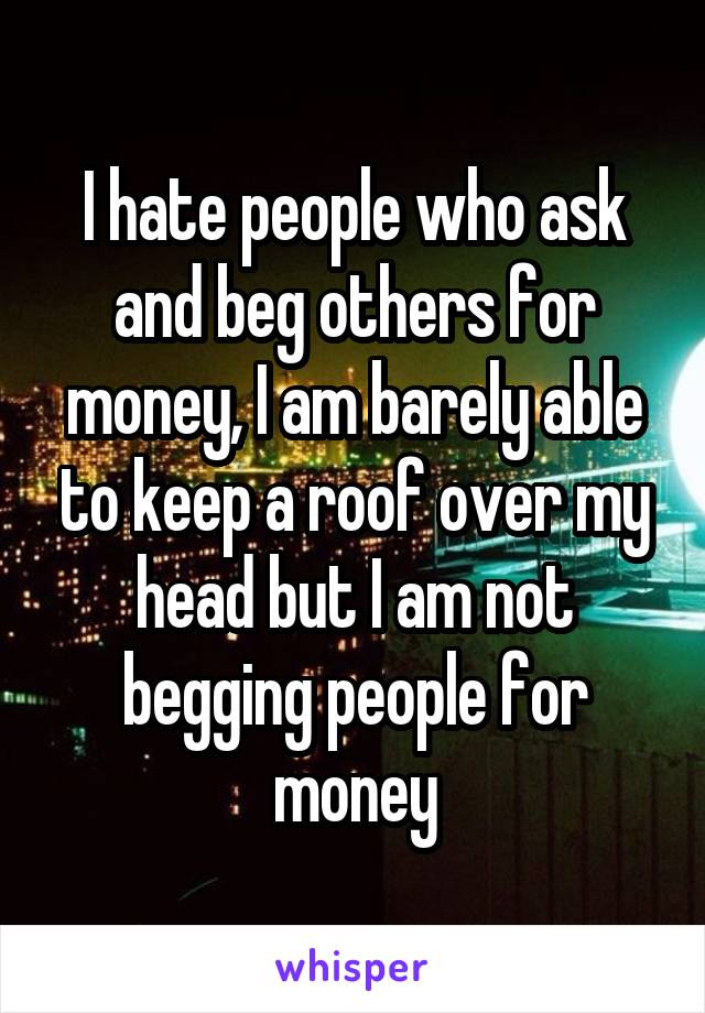 I hate people who ask and beg others for money, I am barely able to keep a roof over my head but I am not begging people for money