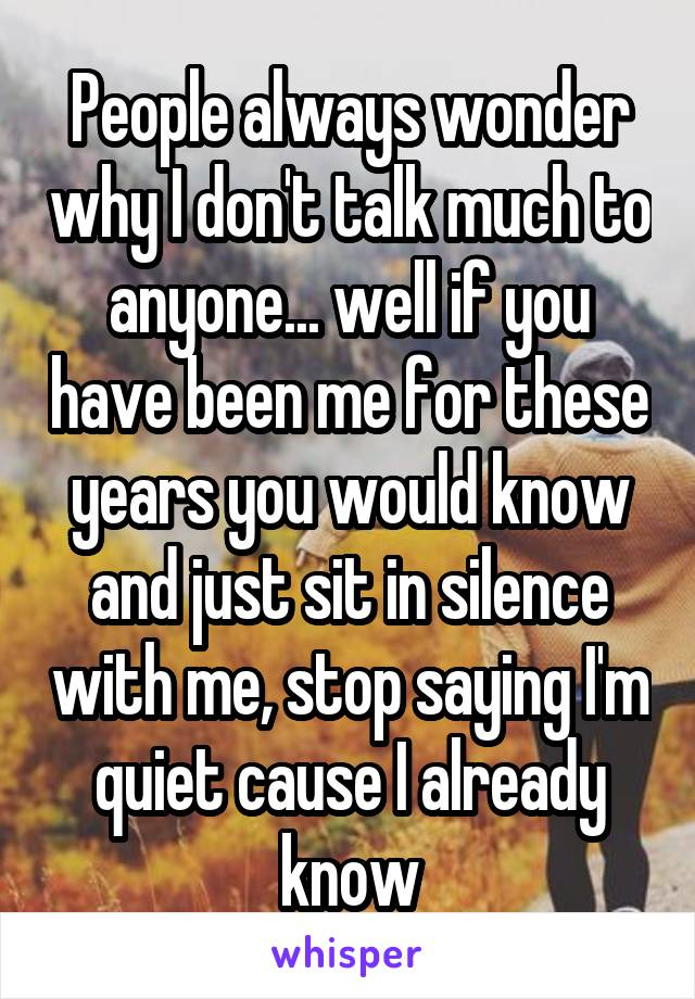 People always wonder why I don't talk much to anyone... well if you have been me for these years you would know and just sit in silence with me, stop saying I'm quiet cause I already know