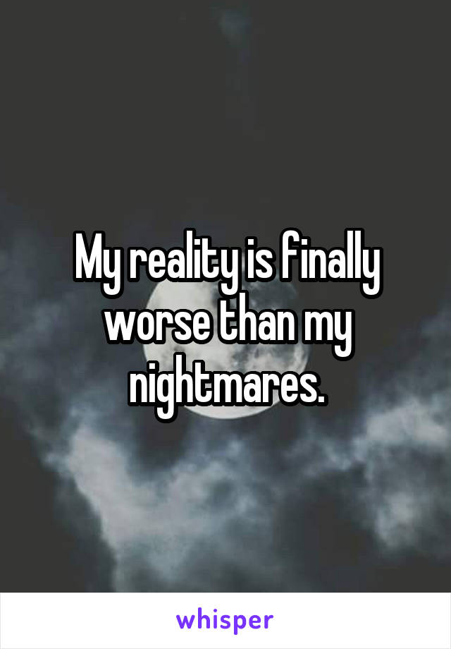 My reality is finally worse than my nightmares.
