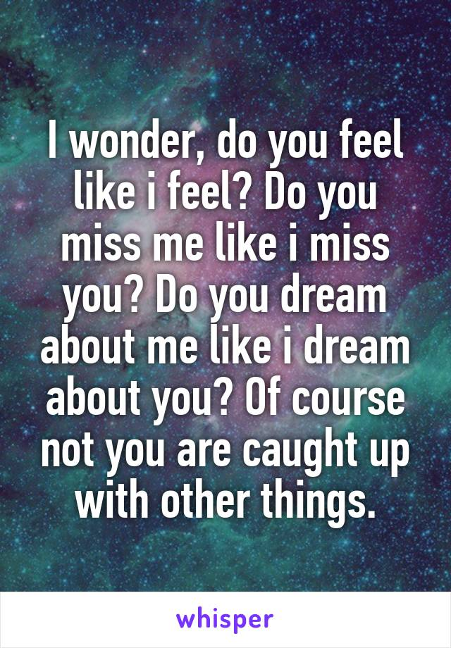 I wonder, do you feel like i feel? Do you miss me like i miss you? Do you dream about me like i dream about you? Of course not you are caught up with other things.