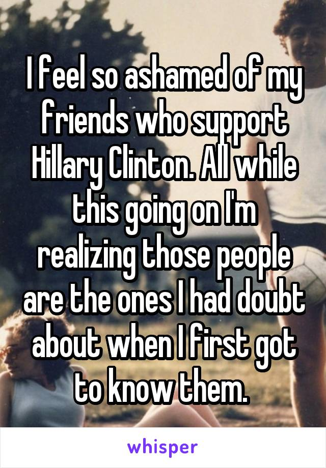 I feel so ashamed of my friends who support Hillary Clinton. All while this going on I'm realizing those people are the ones I had doubt about when I first got to know them.