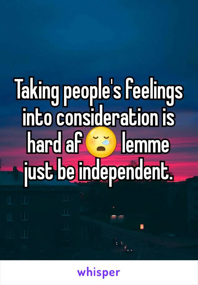 Taking people's feelings into consideration is hard af😪 lemme just be independent.