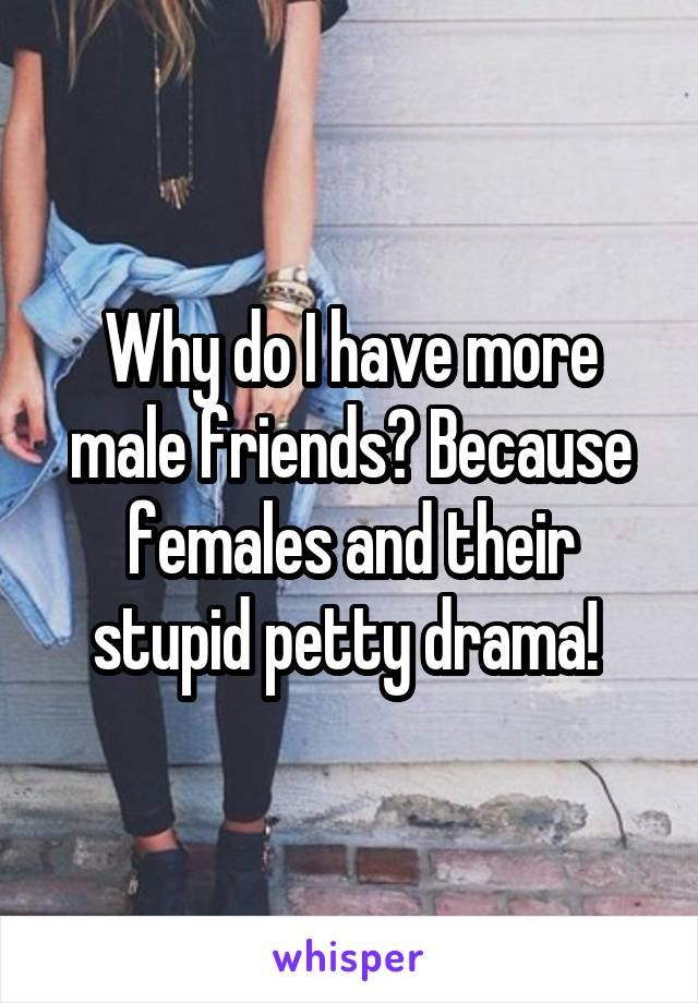 Why do I have more male friends? Because females and their stupid petty drama!