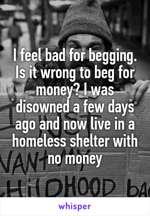 I feel bad for begging. Is it wrong to beg for money? I was disowned a few days ago and now live in a homeless shelter with no money