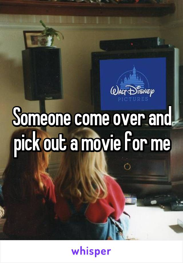 Someone come over and pick out a movie for me