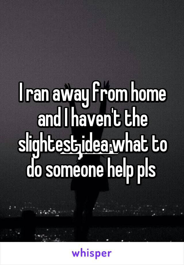 I ran away from home and I haven't the slightest idea what to do someone help pls