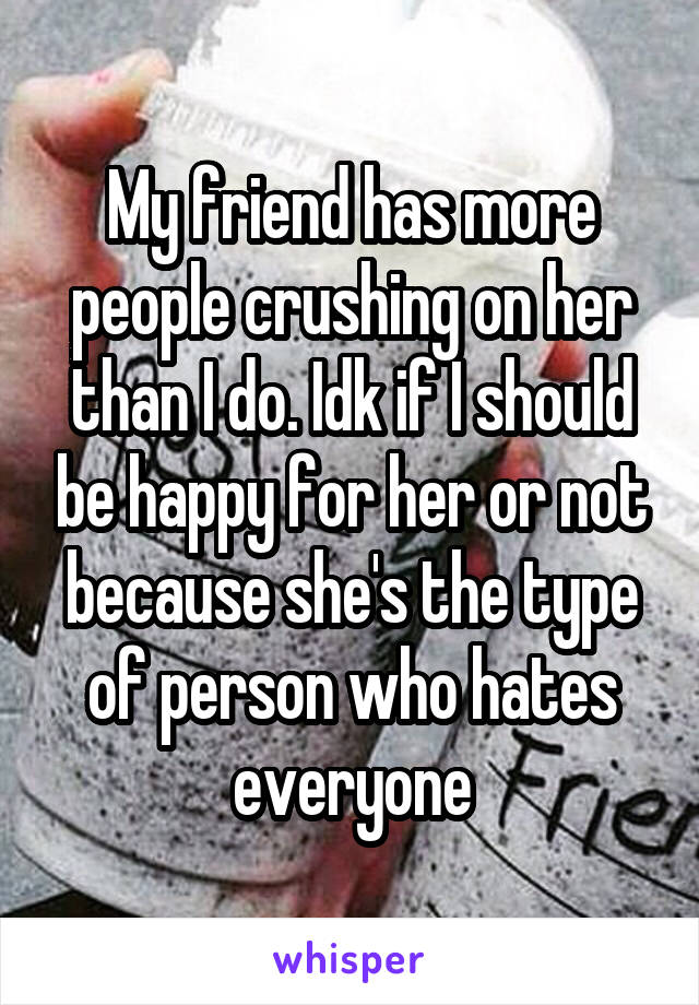 My friend has more people crushing on her than I do. Idk if I should be happy for her or not because she's the type of person who hates everyone