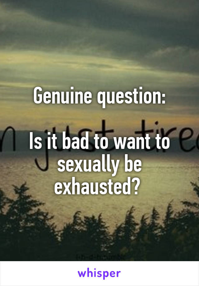 Genuine question:  Is it bad to want to sexually be exhausted?