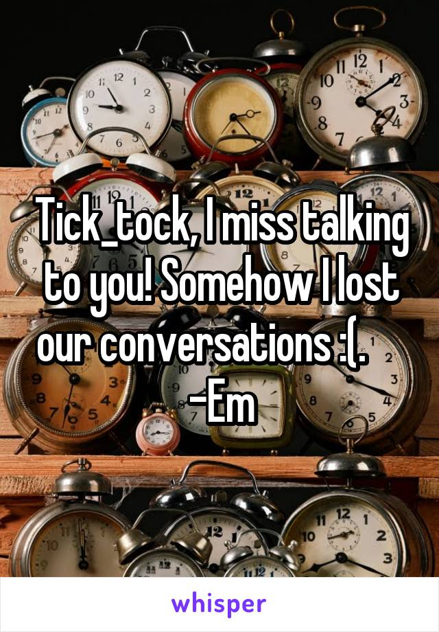 Tick_tock, I miss talking to you! Somehow I lost our conversations :(.      -Em