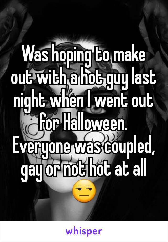 Was hoping to make out with a hot guy last night when I went out for Halloween. Everyone was coupled, gay or not hot at all 😒