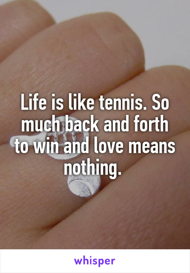 Life is like tennis. So much back and forth to win and love means nothing.