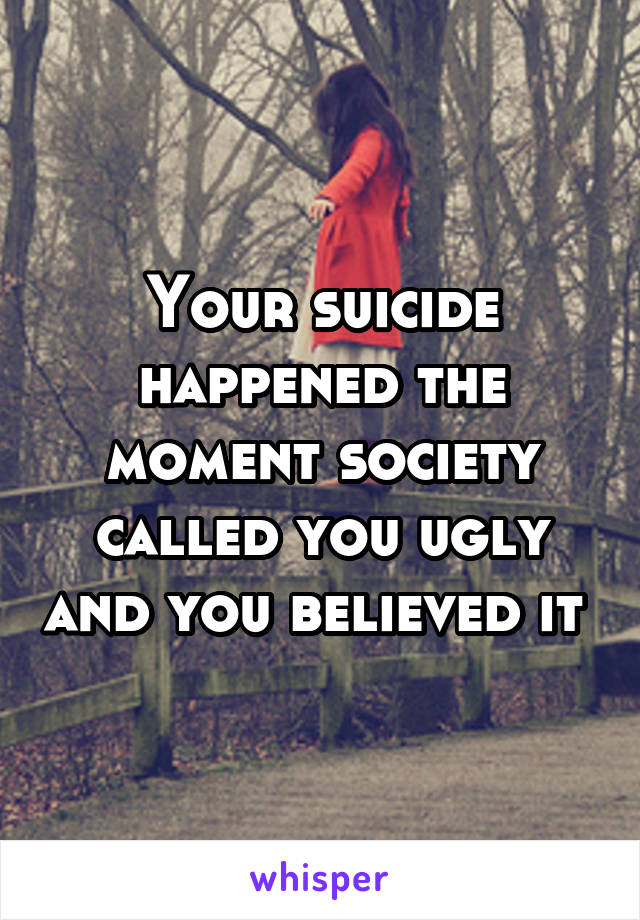 Your suicide happened the moment society called you ugly and you believed it