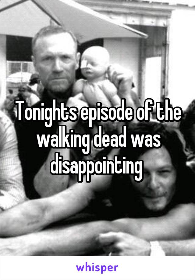 Tonights episode of the walking dead was disappointing