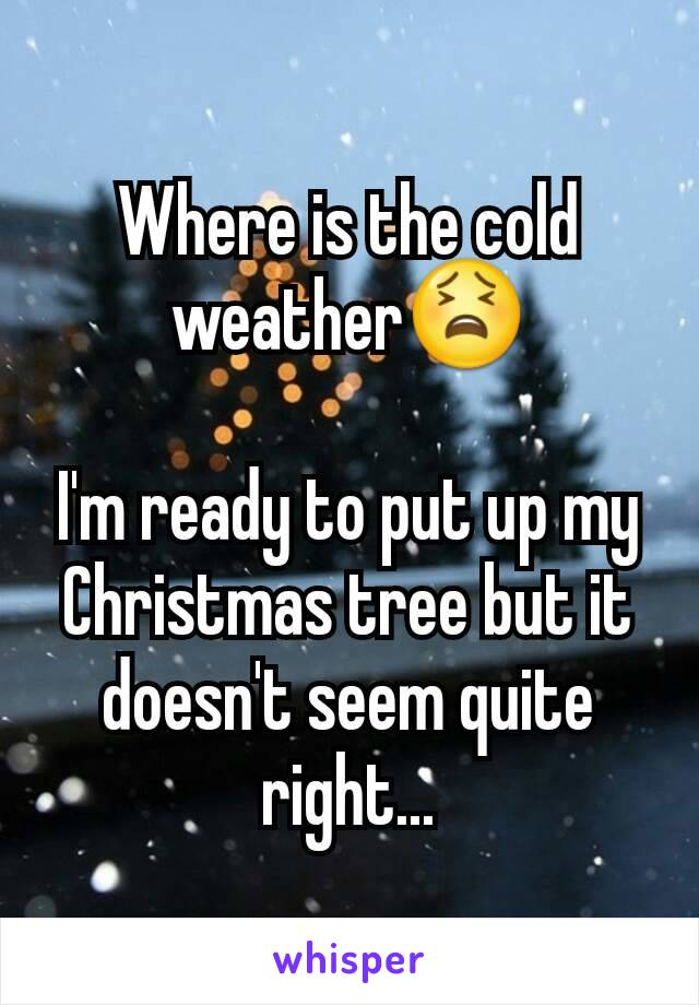 Where is the cold weather😫  I'm ready to put up my Christmas tree but it doesn't seem quite right...