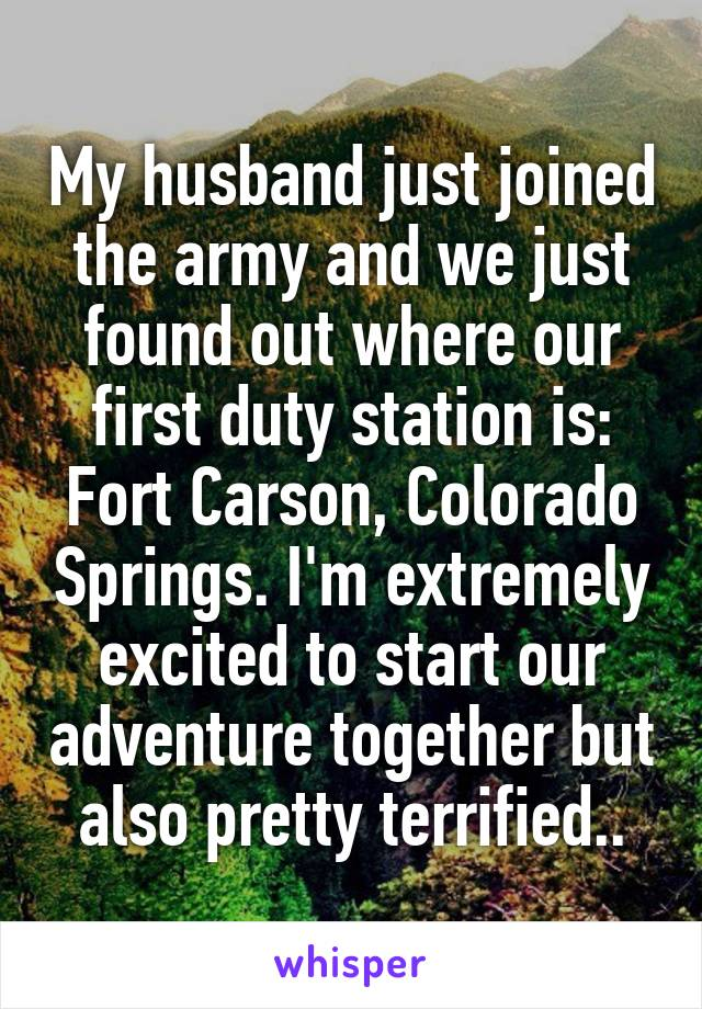 My husband just joined the army and we just found out where our first duty station is: Fort Carson, Colorado Springs. I'm extremely excited to start our adventure together but also pretty terrified..