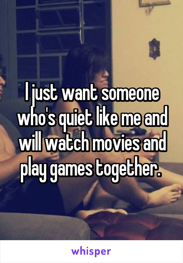 I just want someone who's quiet like me and will watch movies and play games together.
